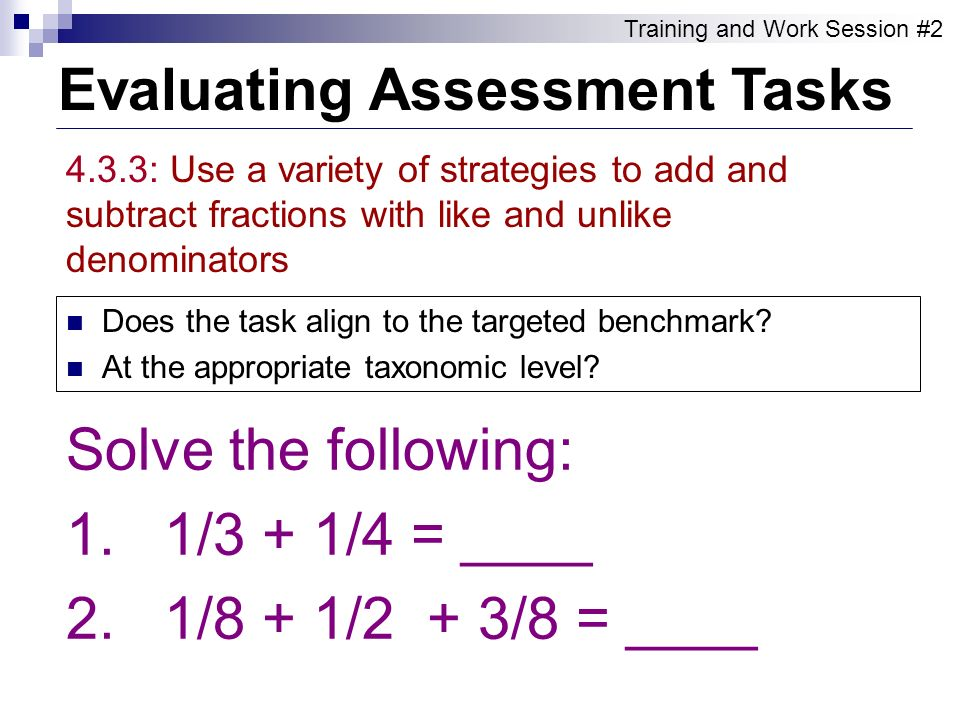 Evaluating Assessment Tasks Training and Work Session #2 4.3.3: Use a variety of strategies to add and subtract fractions with like and unlike denomin
