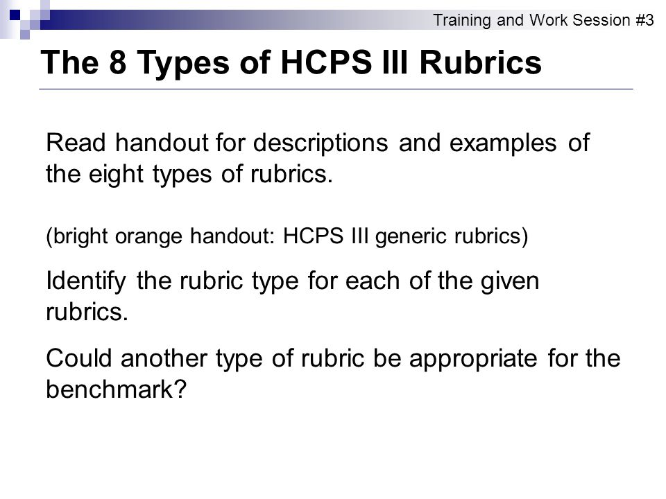 Read handout for descriptions and examples of the eight types of rubrics. (bright orange handout: HCPS III generic rubrics) Identify the rubric type f