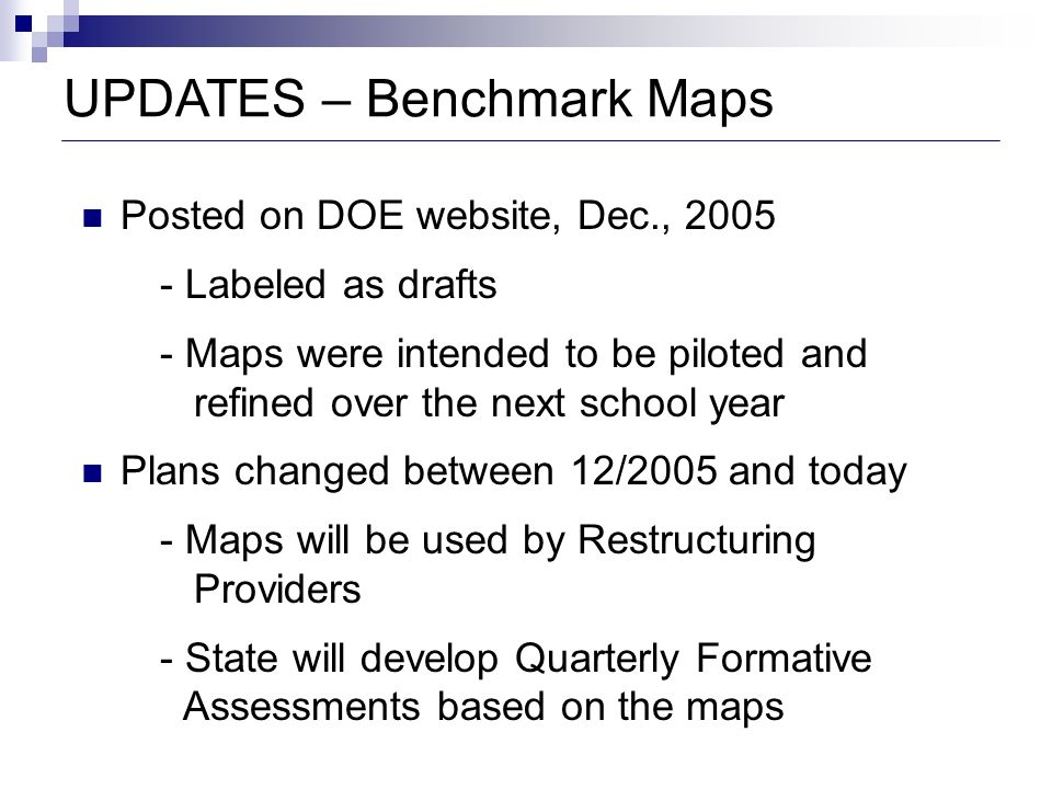 UPDATES – Benchmark Maps Posted on DOE website, Dec., 2005 - Labeled as drafts - Maps were intended to be piloted and refined over the next school yea