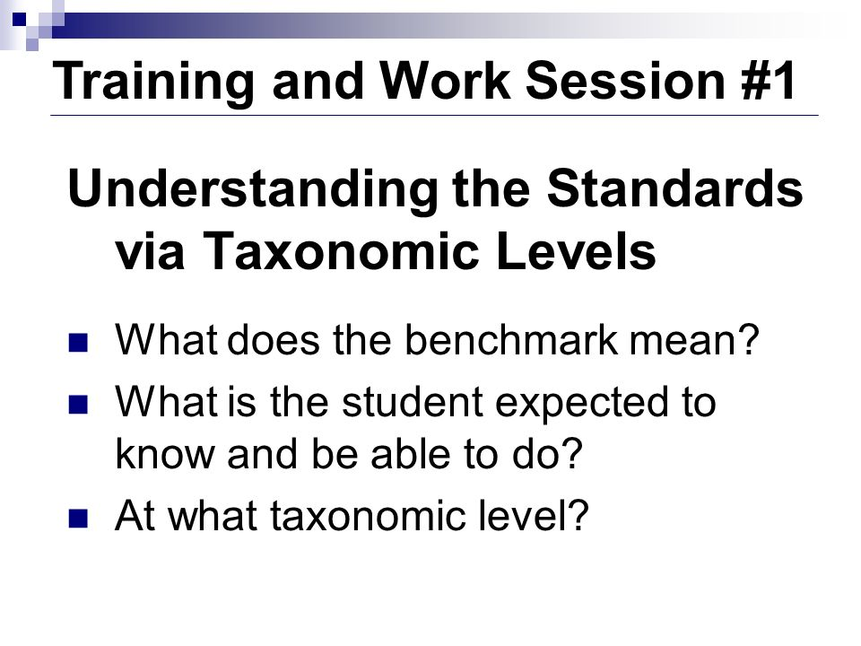 Training and Work Session #1 Understanding the Standards via Taxonomic Levels What does the benchmark mean? What is the student expected to know and b