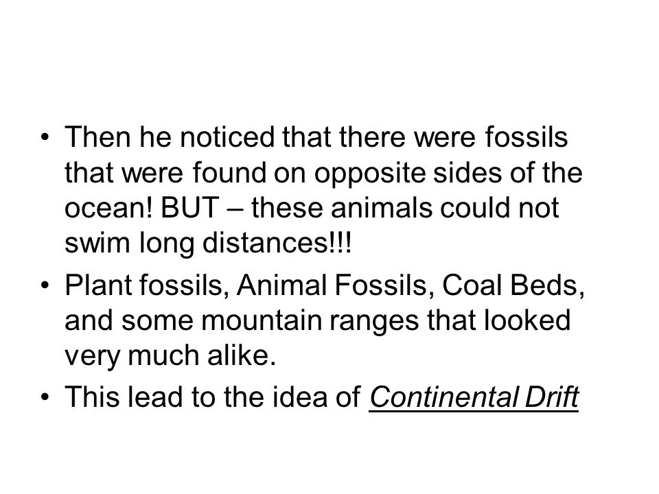 Then he noticed that there were fossils that were found on opposite sides of the ocean! BUT – these animals could not swim long distances!!! Plant fos
