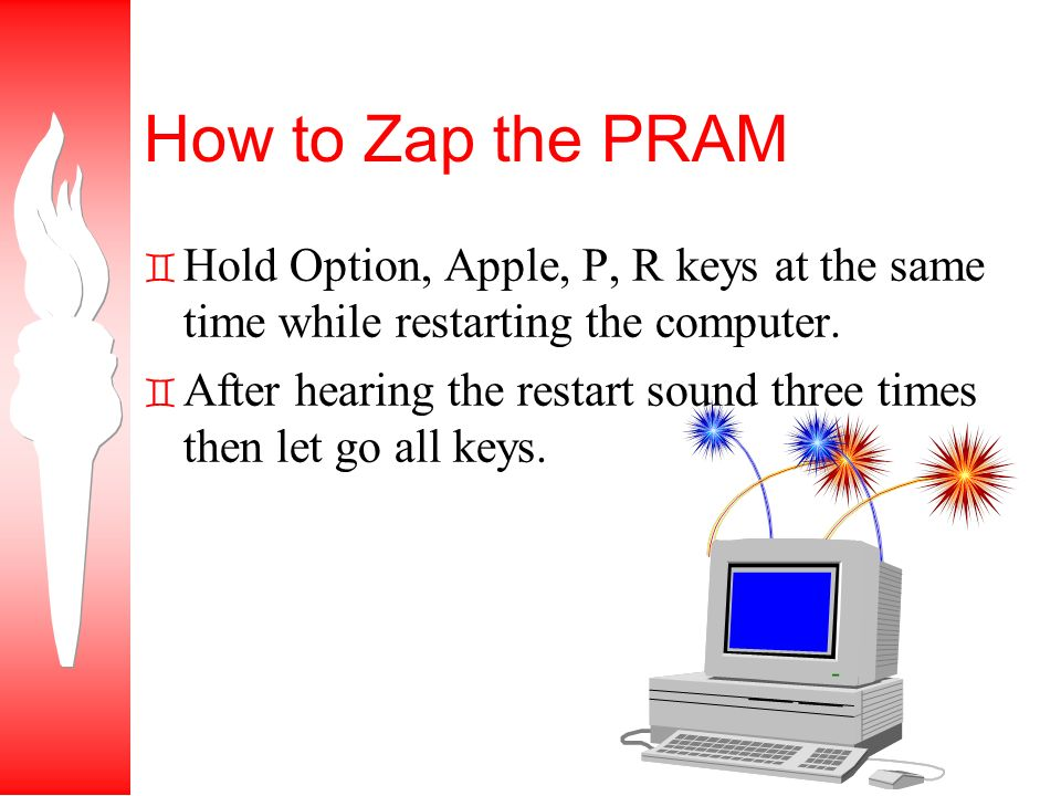 How to Zap the PRAM ` Hold Option, Apple, P, R keys at the same time while restarting the computer.