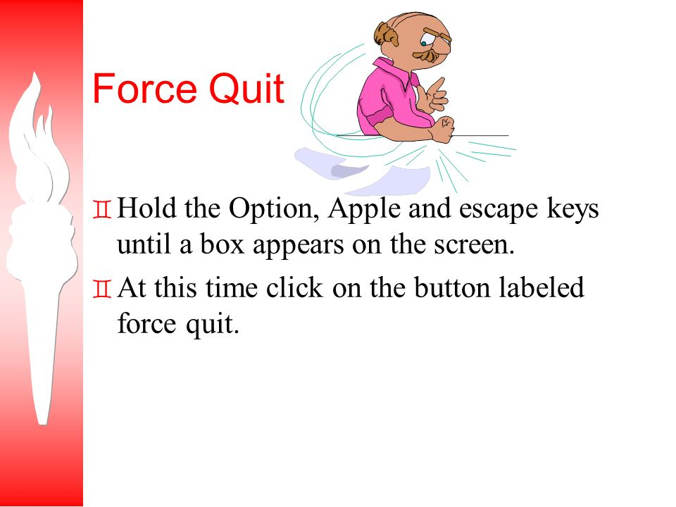 Force Quit ` Hold the Option, Apple and escape keys until a box appears on the screen.