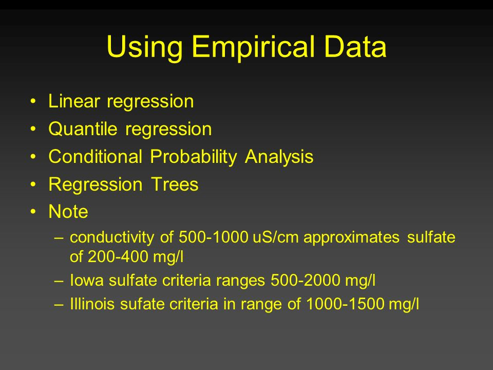 Using Empirical Data Linear regression Quantile regression Conditional Probability Analysis Regression Trees Note –conductivity of 500-1000 uS/cm appr