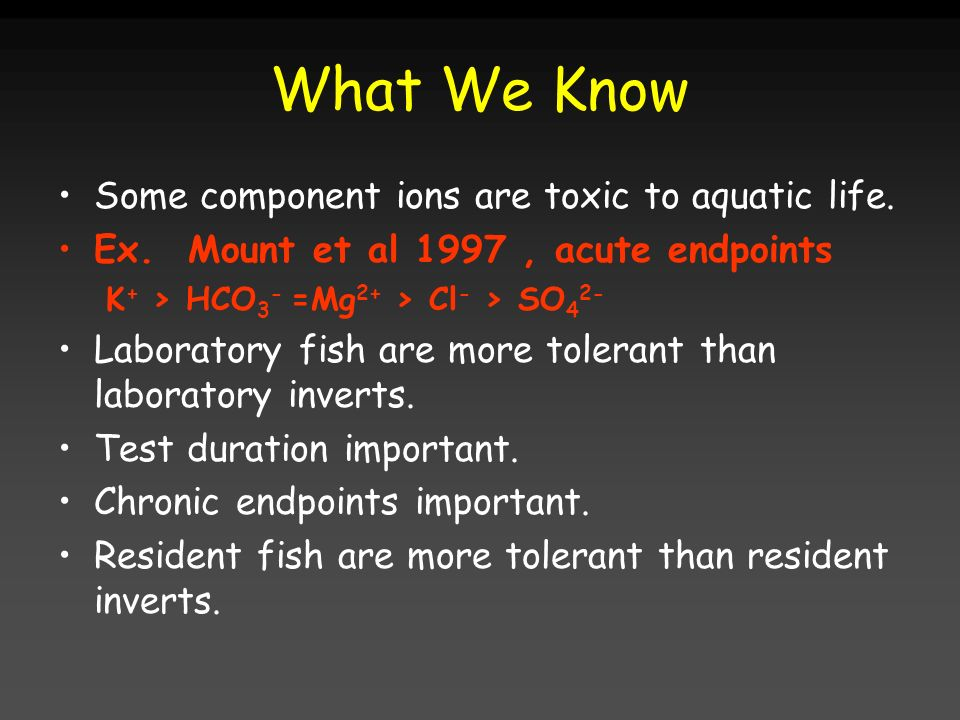 What We Know Some component ions are toxic to aquatic life. Ex. Mount et al 1997, acute endpoints K + > HCO 3 - =Mg 2+ > Cl - > SO 4 2- Laboratory fis