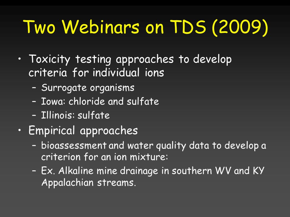 Two Webinars on TDS (2009) Toxicity testing approaches to develop criteria for individual ions –Surrogate organisms –Iowa: chloride and sulfate –Illin
