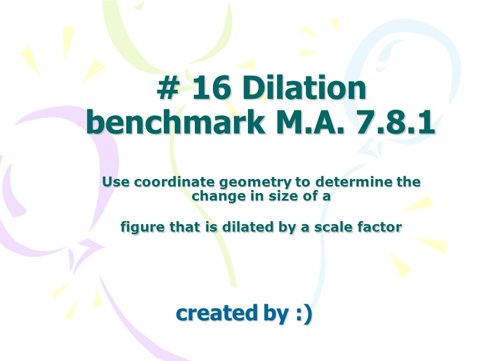 # 16 Dilation benchmark M.A. 7.8.1 Use coordinate geometry to determine the change in size of a figure that is dilated by a scale factor created by :)