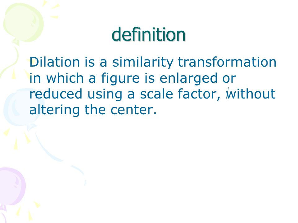 definition Dilation is a similarity transformation in which a figure is enlarged or reduced using a scale factor, without altering the center.