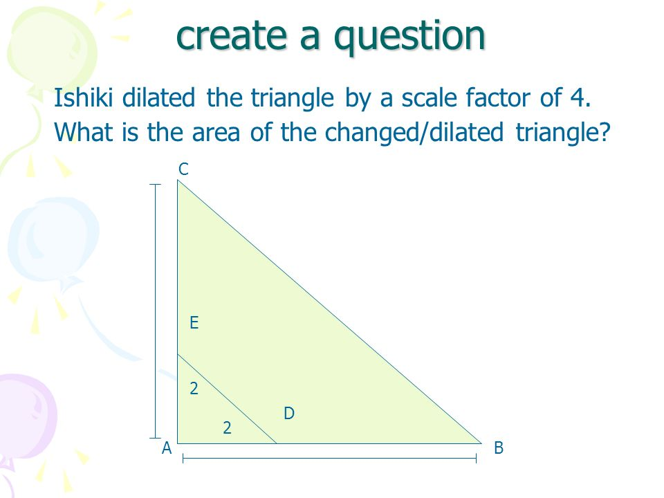 create a question Ishiki dilated the triangle by a scale factor of 4. What is the area of the changed/dilated triangle? AB D E 2 2 AB C D E 2 2