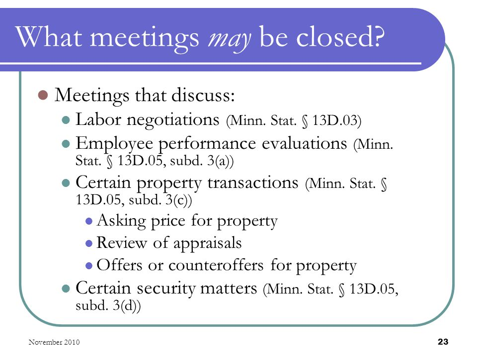 November 2010 23 What meetings may be closed. Meetings that discuss: Labor negotiations (Minn.