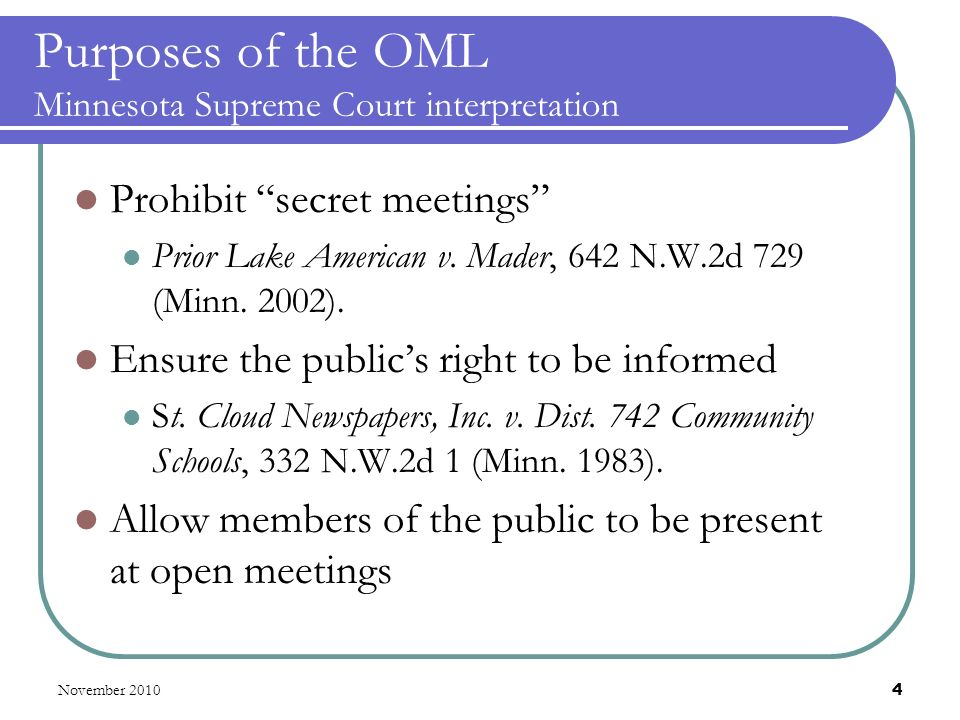 November 2010 4 Purposes of the OML Minnesota Supreme Court interpretation Prohibit secret meetings Prior Lake American v.
