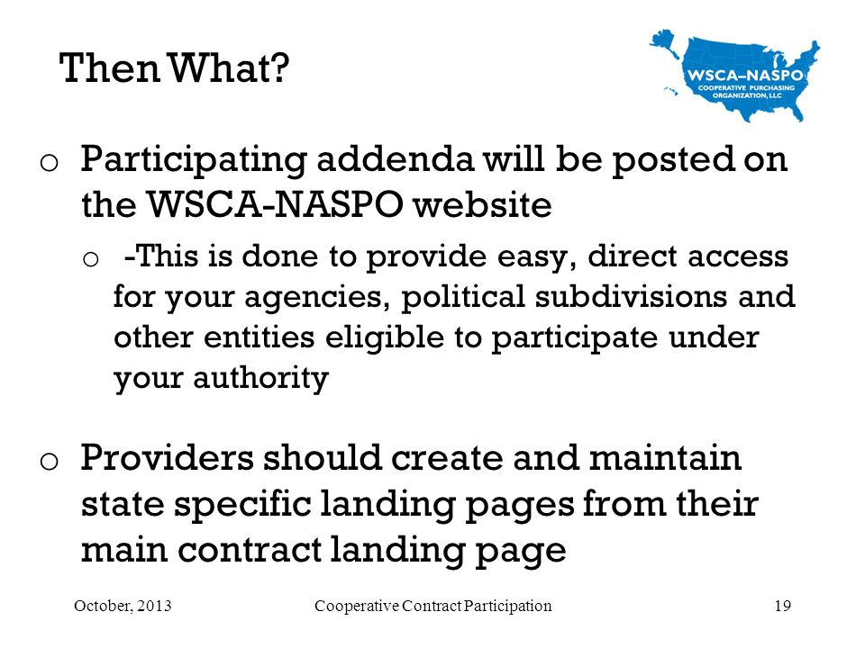 o Participating addenda will be posted on the WSCA-NASPO website o -This is done to provide easy, direct access for your agencies, political subdivisi