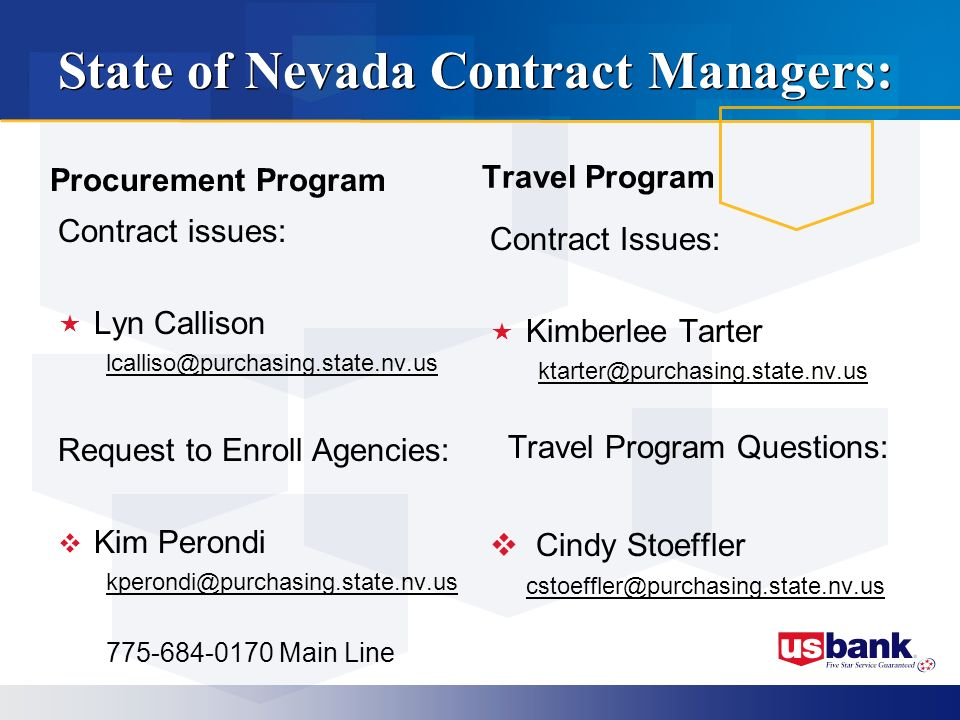 State of Nevada Contract Managers: Procurement Program Contract issues: Lyn Callison lcalliso@purchasing.state.nv.us Request to Enroll Agencies: Kim Perondi kperondi@purchasing.state.nv.us 775-684-0170 Main Line Travel Program Contract Issues: Kimberlee Tarter ktarter@purchasing.state.nv.us Travel Program Questions: Cindy Stoeffler cstoeffler@purchasing.state.nv.us