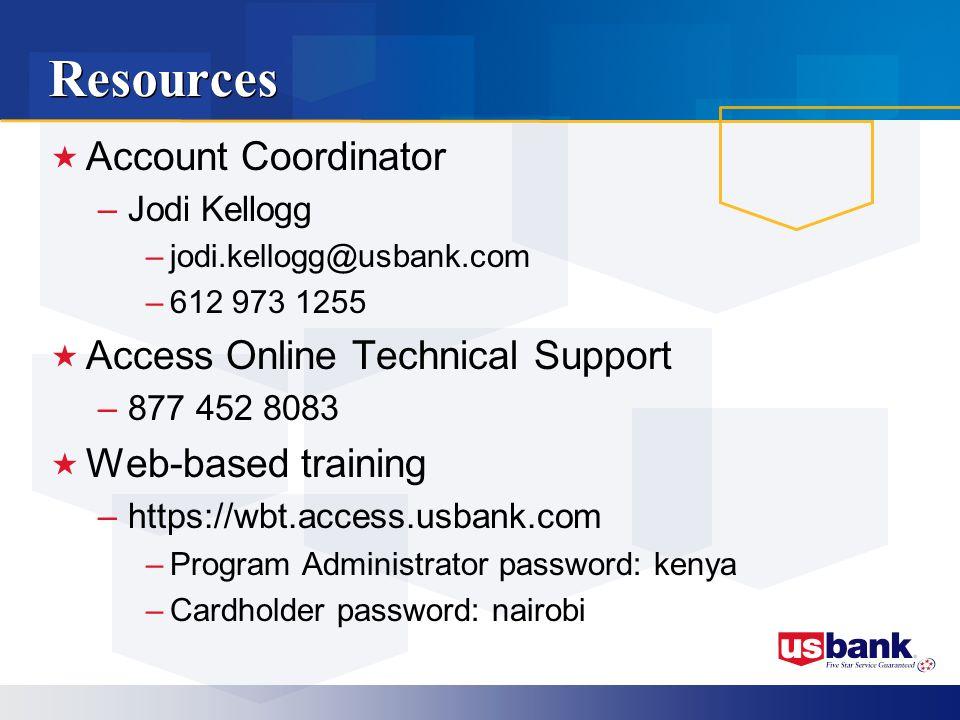 Resources Account Coordinator –Jodi Kellogg –jodi.kellogg@usbank.com –612 973 1255 Access Online Technical Support –877 452 8083 Web-based training –https://wbt.access.usbank.com –Program Administrator password: kenya –Cardholder password: nairobi