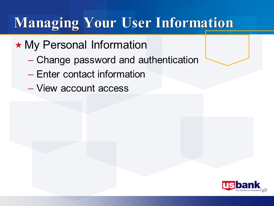 Managing Your User Information My Personal Information –Change password and authentication –Enter contact information –View account access