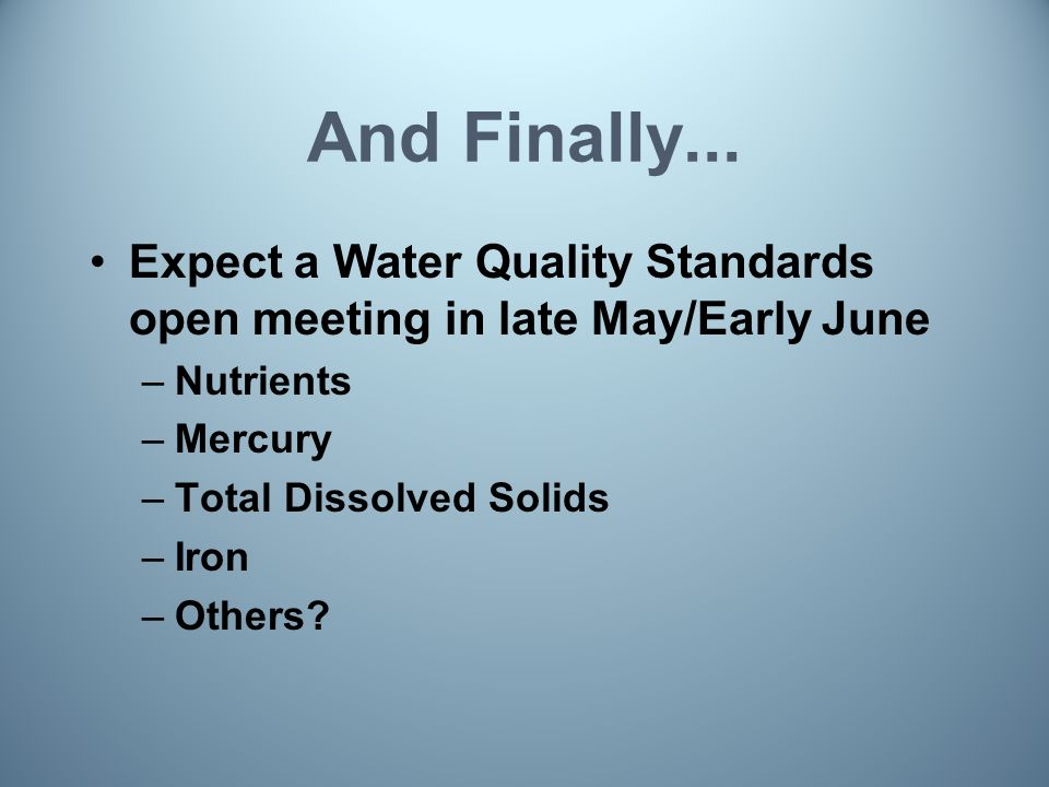 And Finally... Expect a Water Quality Standards open meeting in late May/Early June –Nutrients –Mercury –Total Dissolved Solids –Iron –Others?