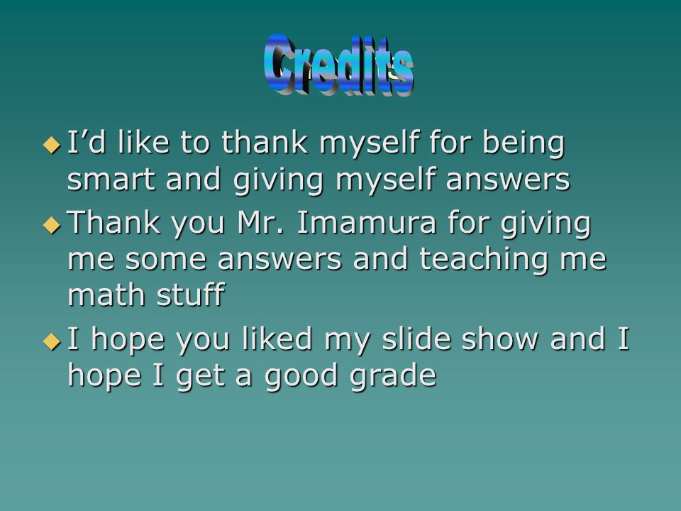 Credits Id like to thank myself for being smart and giving myself answers Id like to thank myself for being smart and giving myself answers Thank you