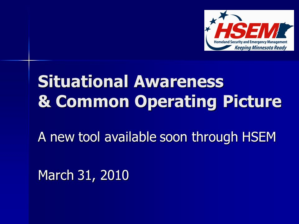 Situational Awareness & Common Operating Picture A new tool available soon through HSEM March 31, 2010