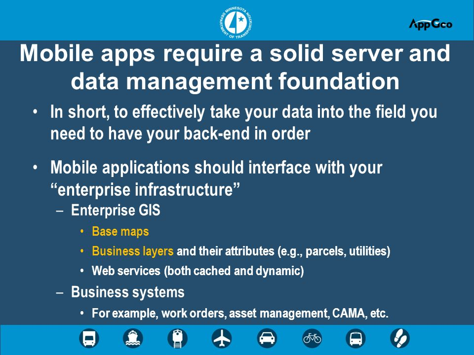 Mobile apps require a solid server and data management foundation In short, to effectively take your data into the field you need to have your back-end in order Mobile applications should interface with your enterprise infrastructure – Enterprise GIS Base maps Business layers and their attributes (e.g., parcels, utilities) Web services (both cached and dynamic) – Business systems For example, work orders, asset management, CAMA, etc.