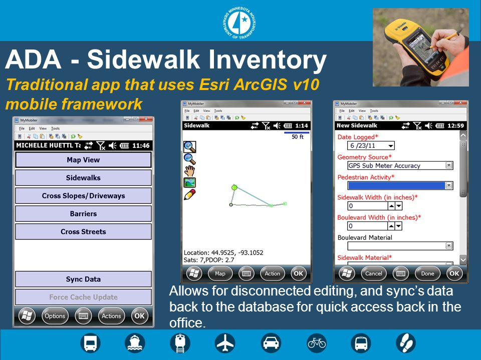ADA - Sidewalk Inventory Traditional app that uses Esri ArcGIS v10 mobile framework Allows for disconnected editing, and syncs data back to the database for quick access back in the office.