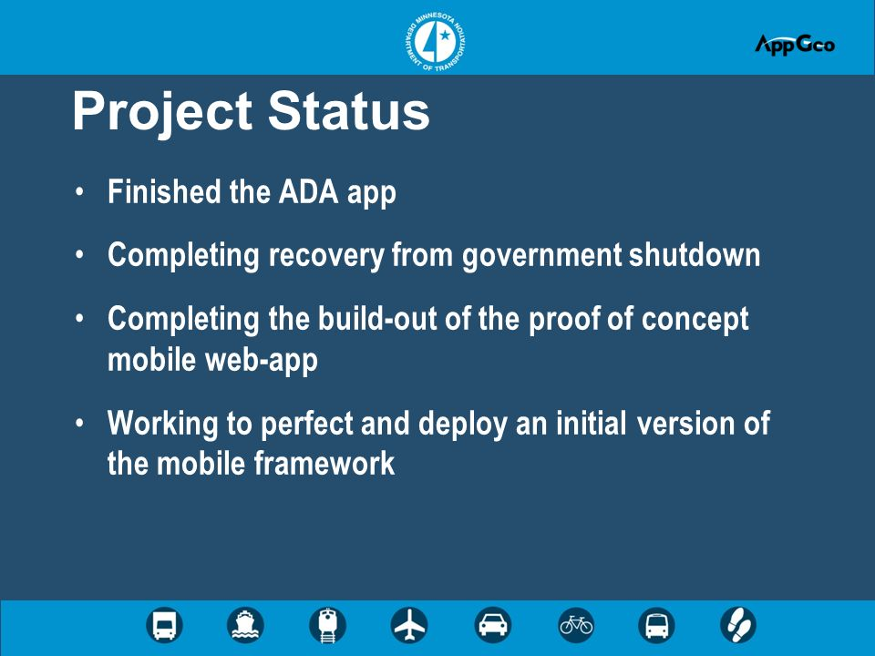 Project Status Finished the ADA app Completing recovery from government shutdown Completing the build-out of the proof of concept mobile web-app Working to perfect and deploy an initial version of the mobile framework