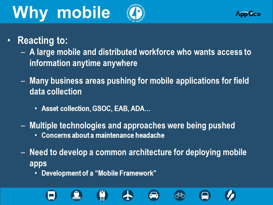 Why mobile Reacting to: – A large mobile and distributed workforce who wants access to information anytime anywhere – Many business areas pushing for mobile applications for field data collection Asset collection, GSOC, EAB, ADA… – Multiple technologies and approaches were being pushed Concerns about a maintenance headache – Need to develop a common architecture for deploying mobile apps Development of a Mobile Framework