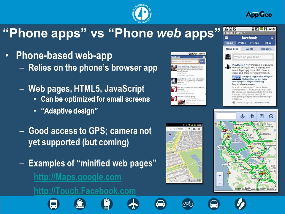 Phone apps vs Phone web apps Phone-based web-app – Relies on the phones browser app – Web pages, HTML5, JavaScript Can be optimized for small screens Adaptive design – Good access to GPS; camera not yet supported (but coming) – Examples of minified web pages http://Maps.google.com http://Touch.Facebook.com