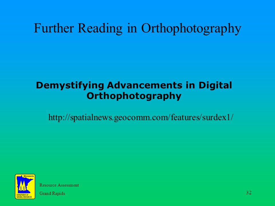 Resource Assessment Grand Rapids 32 http://spatialnews.geocomm.com/features/surdex1/ Further Reading in Orthophotography Demystifying Advancements in Digital Orthophotography