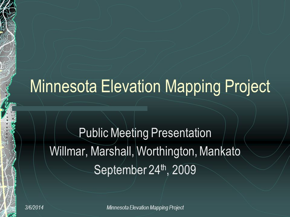 Minnesota Elevation Mapping Project Public Meeting Presentation Willmar, Marshall, Worthington, Mankato September 24 th, 2009 3/6/2014Minnesota Elevation Mapping Project