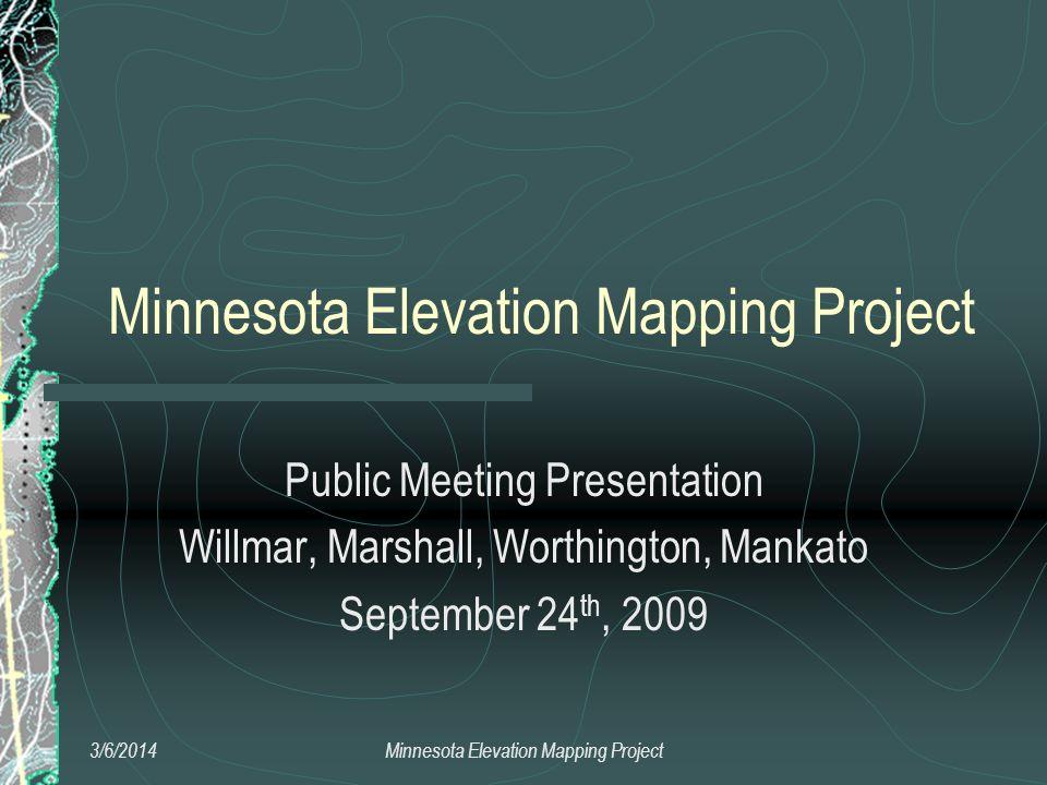 Minnesota Elevation Mapping Project Public Meeting Presentation Willmar, Marshall, Worthington, Mankato September 24 th, 2009 3/6/2014Minnesota Elevat