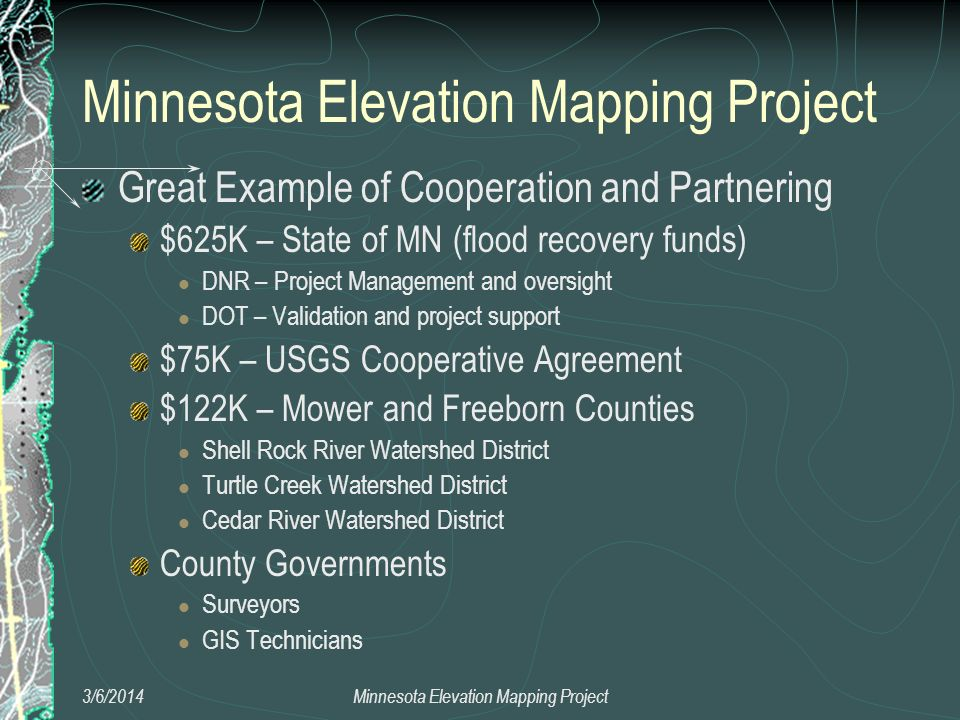 3/6/2014Minnesota Elevation Mapping Project Great Example of Cooperation and Partnering $625K – State of MN (flood recovery funds) DNR – Project Manag