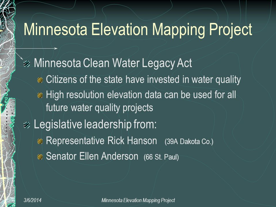 Minnesota Clean Water Legacy Act Citizens of the state have invested in water quality High resolution elevation data can be used for all future water quality projects Legislative leadership from: Representative Rick Hanson (39A Dakota Co.) Senator Ellen Anderson (66 St.