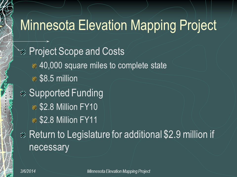 Project Scope and Costs 40,000 square miles to complete state $8.5 million Supported Funding $2.8 Million FY10 $2.8 Million FY11 Return to Legislature for additional $2.9 million if necessary 3/6/2014Minnesota Elevation Mapping Project