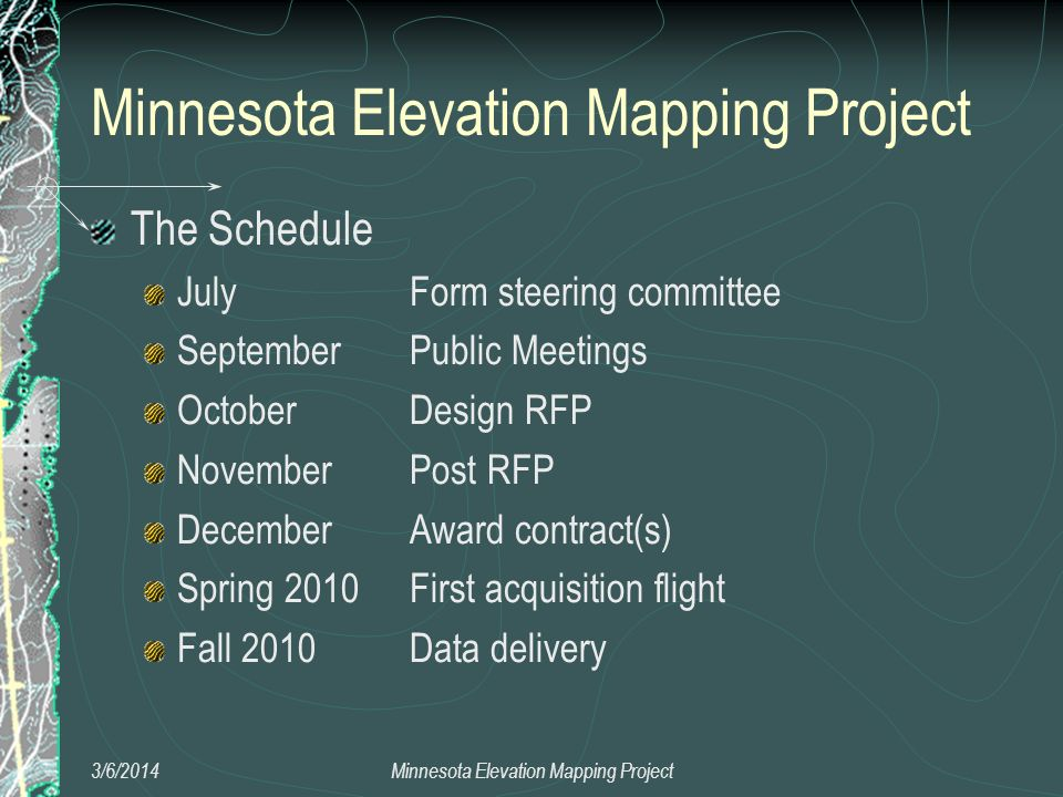 The Schedule July Form steering committee September Public Meetings October Design RFP November Post RFP December Award contract(s) Spring 2010 First acquisition flight Fall 2010 Data delivery 3/6/2014Minnesota Elevation Mapping Project