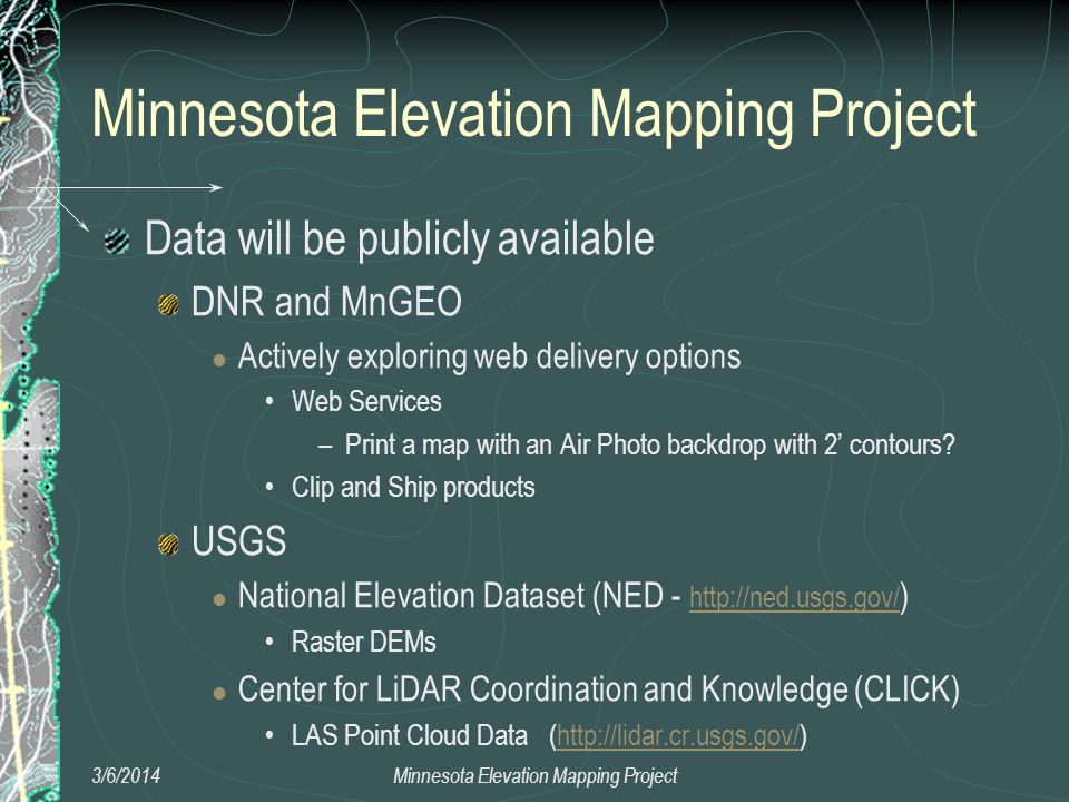 3/6/2014Minnesota Elevation Mapping Project Data will be publicly available DNR and MnGEO Actively exploring web delivery options Web Services –Print a map with an Air Photo backdrop with 2 contours.