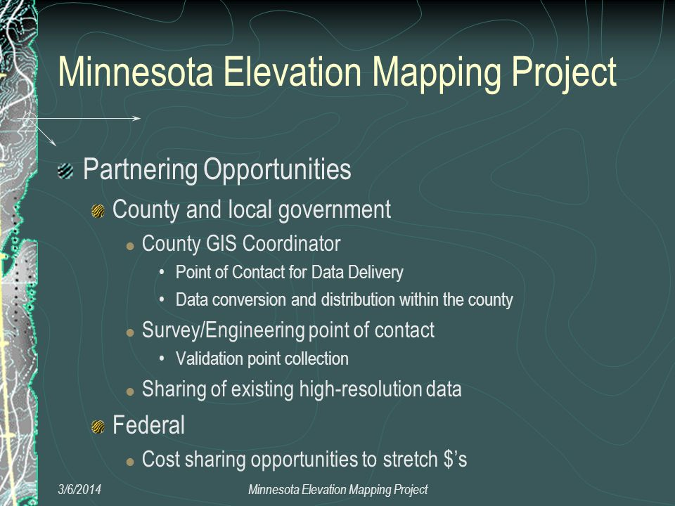 Minnesota Elevation Mapping Project Partnering Opportunities County and local government County GIS Coordinator Point of Contact for Data Delivery Data conversion and distribution within the county Survey/Engineering point of contact Validation point collection Sharing of existing high-resolution data Federal Cost sharing opportunities to stretch $s 3/6/2014Minnesota Elevation Mapping Project