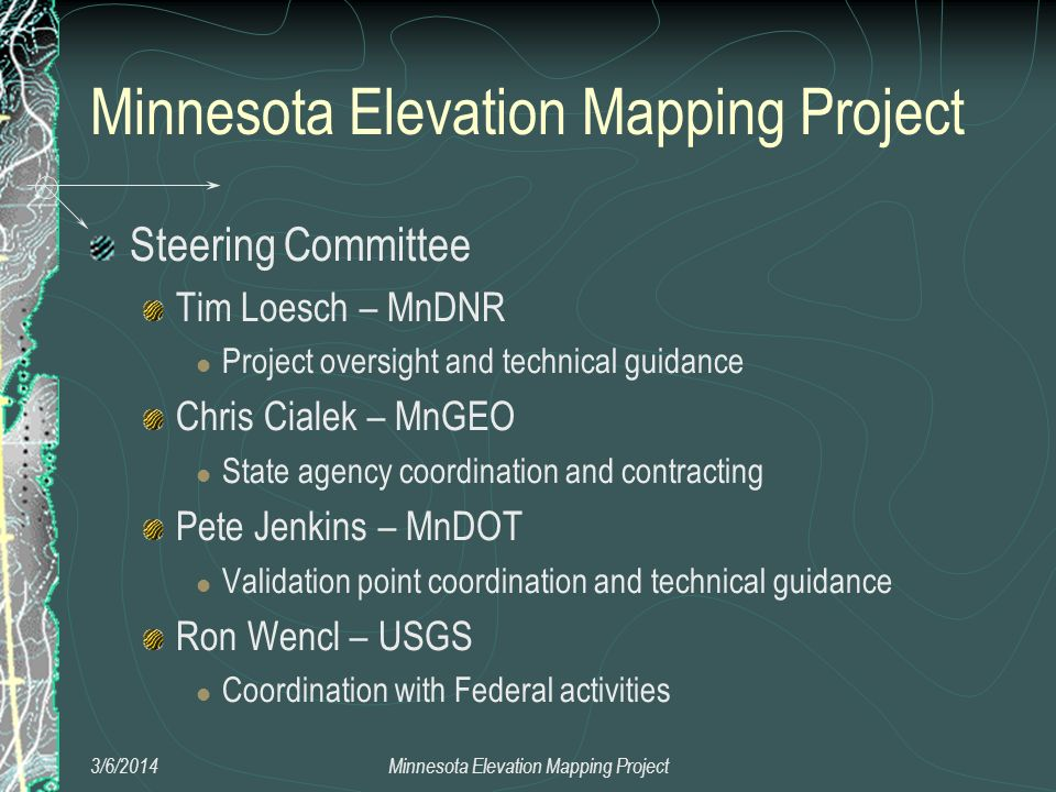 Steering Committee Tim Loesch – MnDNR Project oversight and technical guidance Chris Cialek – MnGEO State agency coordination and contracting Pete Jenkins – MnDOT Validation point coordination and technical guidance Ron Wencl – USGS Coordination with Federal activities 3/6/2014Minnesota Elevation Mapping Project