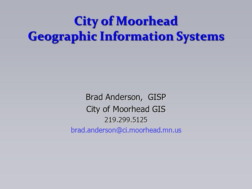 City of Moorhead Geographic Information Systems Brad Anderson, GISP City of Moorhead GIS 219.299.5125 brad.anderson@ci.moorhead.mn.us