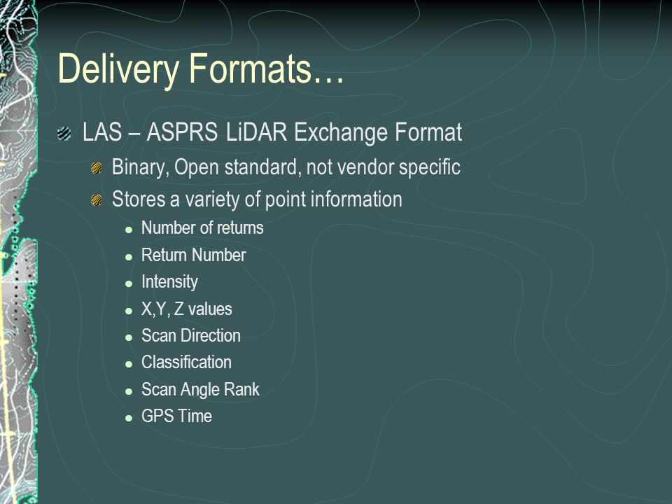 Delivery Formats… LAS – ASPRS LiDAR Exchange Format Binary, Open standard, not vendor specific Stores a variety of point information Number of returns Return Number Intensity X,Y, Z values Scan Direction Classification Scan Angle Rank GPS Time