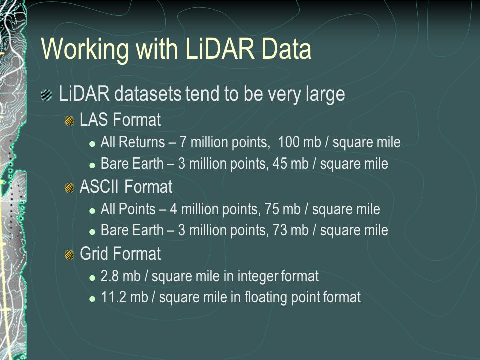 Working with LiDAR Data LiDAR datasets tend to be very large LAS Format All Returns – 7 million points, 100 mb / square mile Bare Earth – 3 million points, 45 mb / square mile ASCII Format All Points – 4 million points, 75 mb / square mile Bare Earth – 3 million points, 73 mb / square mile Grid Format 2.8 mb / square mile in integer format 11.2 mb / square mile in floating point format