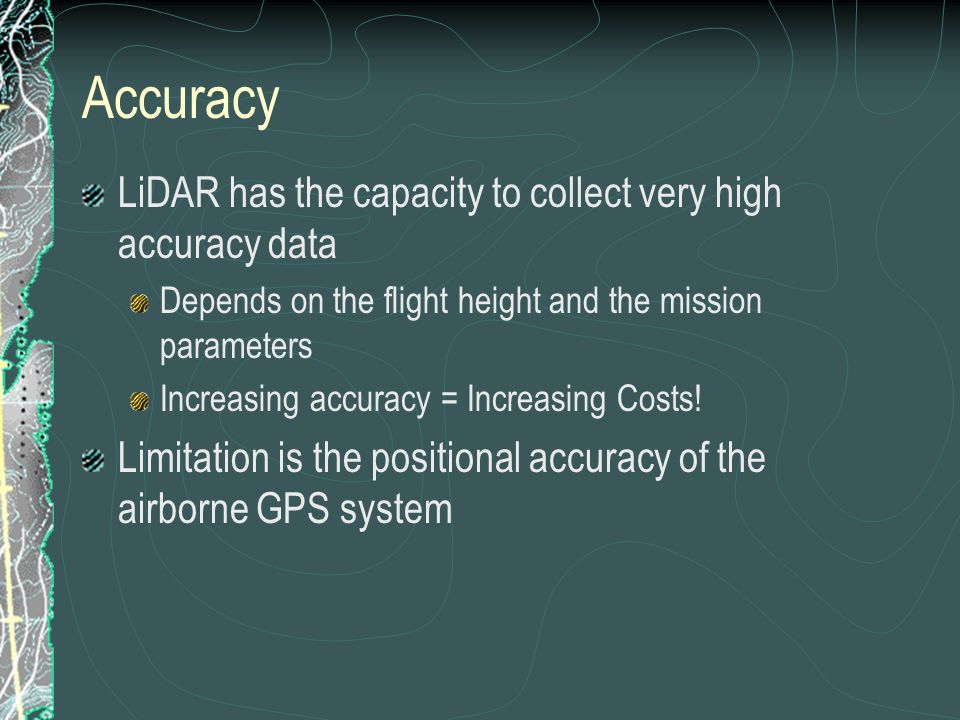 Accuracy LiDAR has the capacity to collect very high accuracy data Depends on the flight height and the mission parameters Increasing accuracy = Increasing Costs.