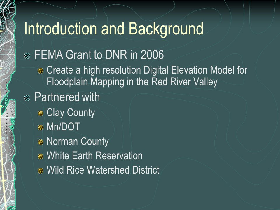 Introduction and Background FEMA Grant to DNR in 2006 Create a high resolution Digital Elevation Model for Floodplain Mapping in the Red River Valley Partnered with Clay County Mn/DOT Norman County White Earth Reservation Wild Rice Watershed District