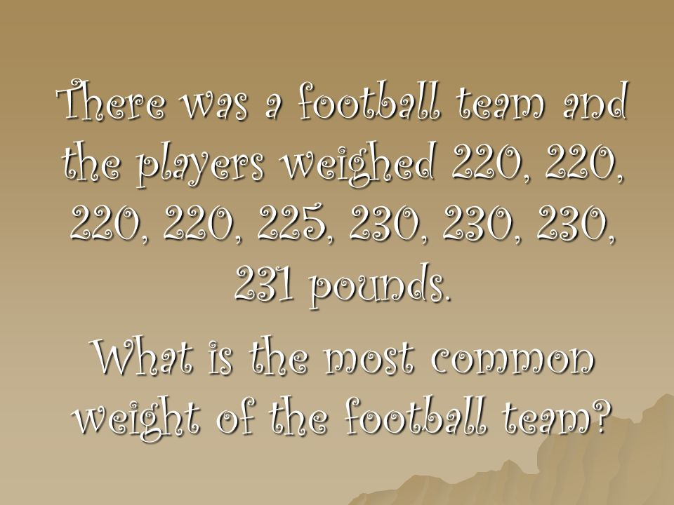 Solution/answer 220, 220, 220,220, 225, 230, 230, 230, 231 #of weights 220225230231 How many of the weights 4131