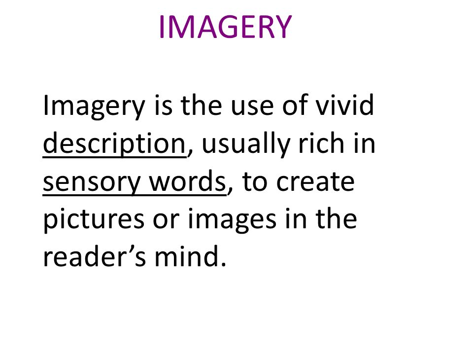 IMAGERY Imagery is the use of vivid description, usually rich in sensory words, to create pictures or images in the readers mind.