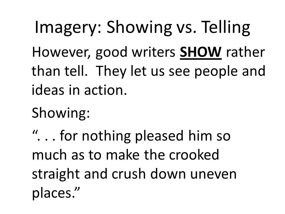 Imagery: Showing vs. Telling However, good writers SHOW rather than tell. They let us see people and ideas in action. Showing:... for nothing pleased