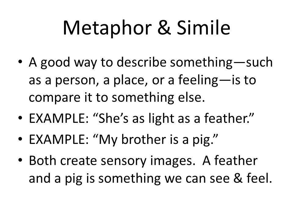 Metaphor & Simile A good way to describe somethingsuch as a person, a place, or a feelingis to compare it to something else. EXAMPLE: Shes as light as