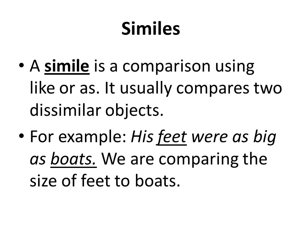 Similes A simile is a comparison using like or as. It usually compares two dissimilar objects. For example: His feet were as big as boats. We are comp