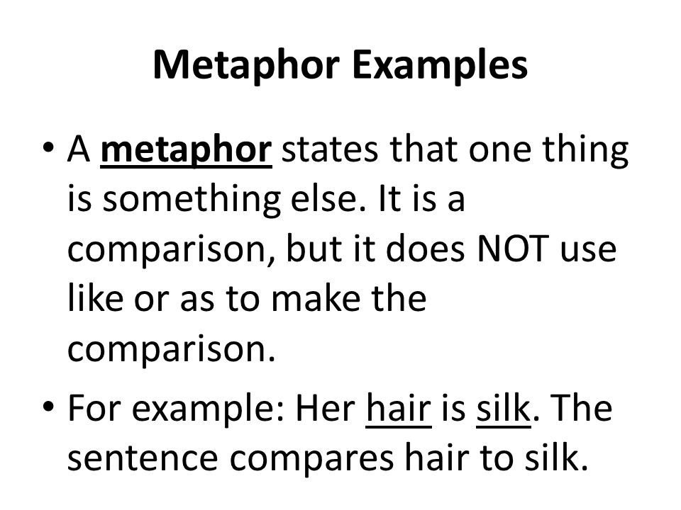 Metaphor Examples A metaphor states that one thing is something else. It is a comparison, but it does NOT use like or as to make the comparison. For e