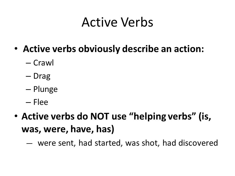 Active Verbs Active verbs obviously describe an action: – Crawl – Drag – Plunge – Flee Active verbs do NOT use helping verbs (is, was, were, have, has