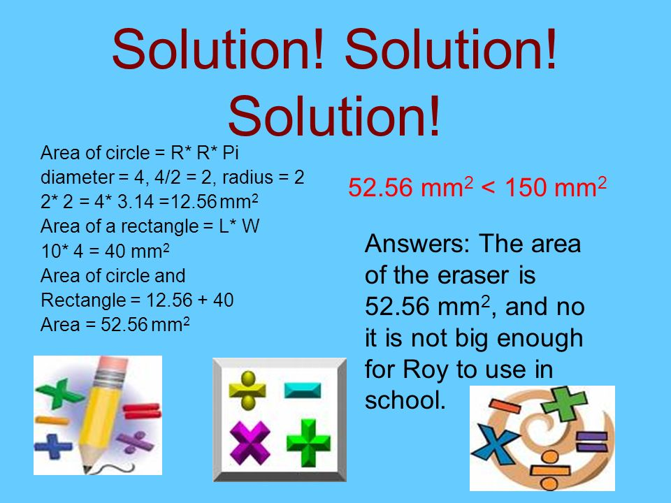 Solution! Solution! Solution! Area of circle = R* R* Pi diameter = 4, 4/2 = 2, radius = 2 2* 2 = 4* 3.14 =12.56 mm 2 Area of a rectangle = L* W 10* 4